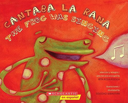 Cantaba la rana / The Frog Was Singing By Scholastic Inc. (COR)/ Ruesga, Rita Rosa (COM)